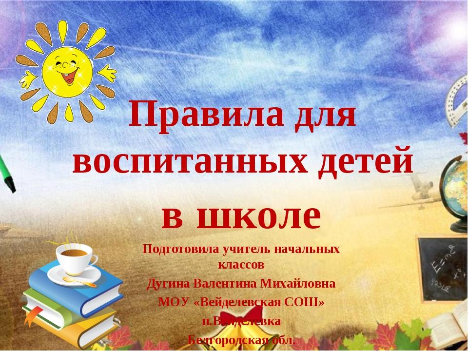 Правила для воспитанных детей в школе Подготовила учитель начальных классов Д...