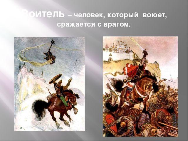 Воитель – человек, который воюет, сражается с врагом.