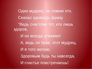 """Один мудрец, не помню кто, Сказал однажды фразу """"Ведь счастлив тот, кто лишь"""