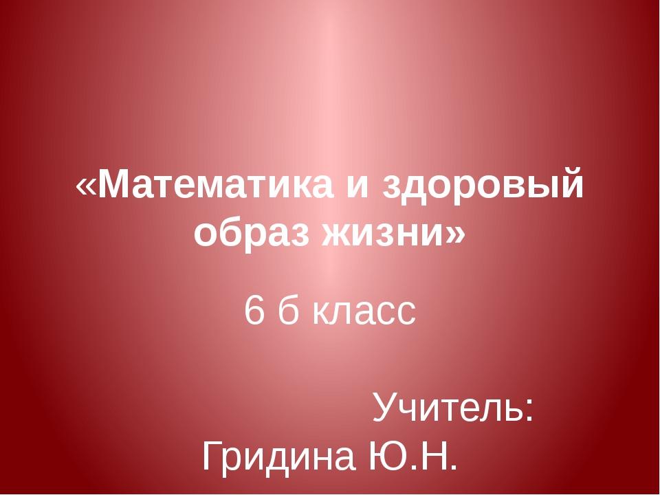 «Математика и здоровый образ жизни» 6 б класс Учитель: Гридина Ю.Н.