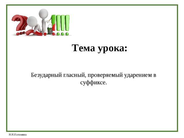 Тема урока: Безударный гласный, проверяемый ударением в суффиксе. Н.Н.Коломина