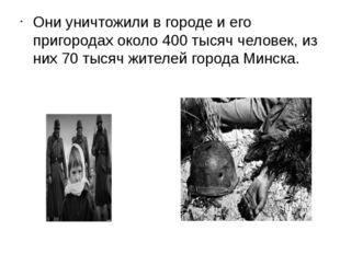 Они уничтожили в городе и его пригородах около 400 тысяч человек, из них 70