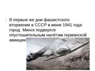 В первые же дни фашистского вторжения в СССР в июне 1941 года город Минск по