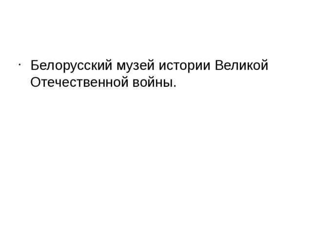 Белорусский музей истории Великой Отечественной войны.