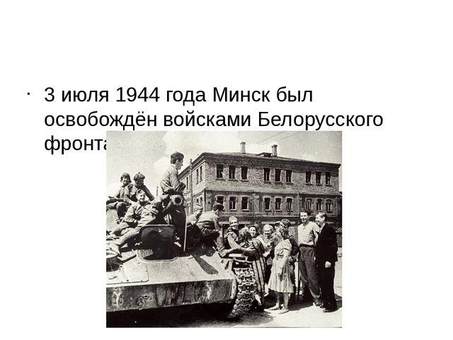 3 июля 1944 года Минск был освобождён войсками Белорусского фронта.