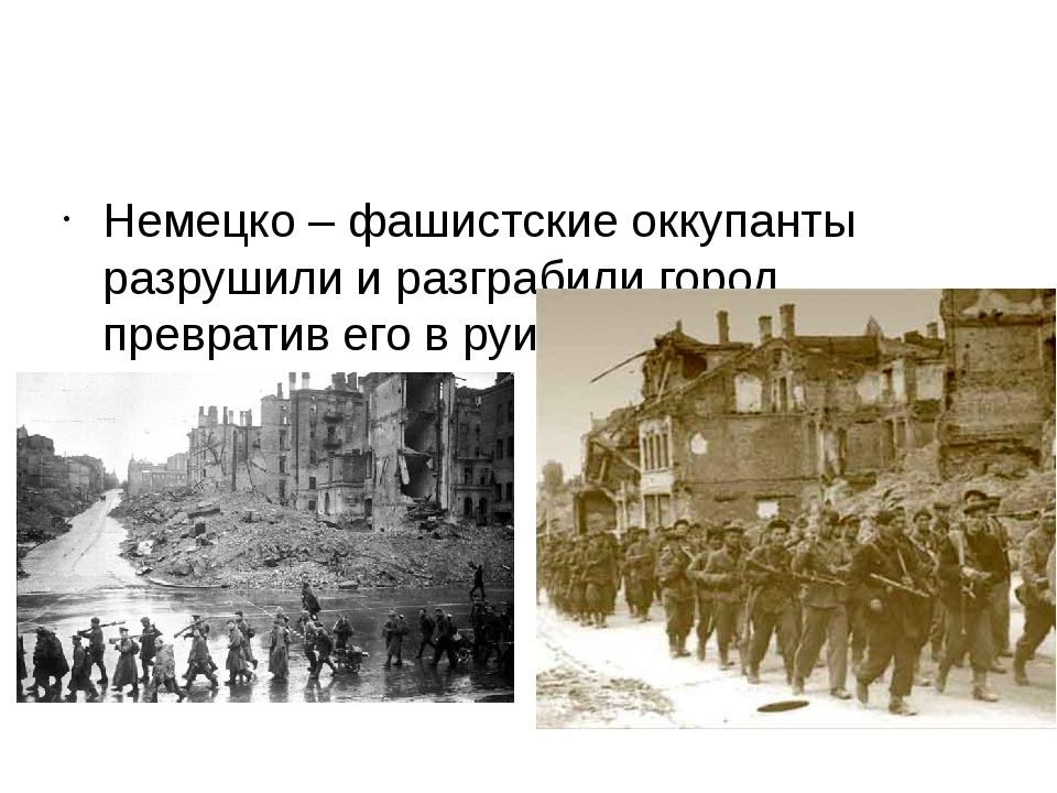 Немецко – фашистские оккупанты разрушили и разграбили город, превратив его в...