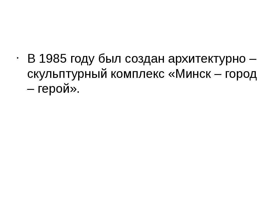 В 1985 году был создан архитектурно – скульптурный комплекс «Минск – город –...