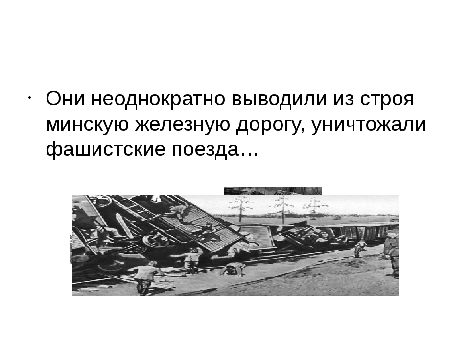 Они неоднократно выводили из строя минскую железную дорогу, уничтожали фашис...