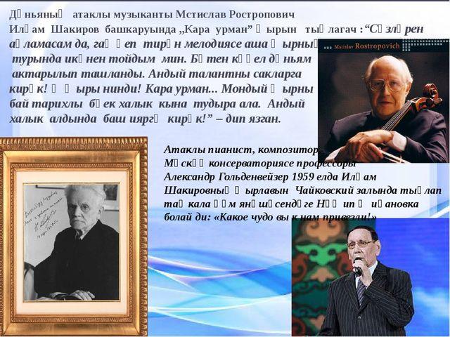 Дөньяның атаклы музыканты Мстислав Ростропович Илһам Шакиров башкаруында ,,Ка...
