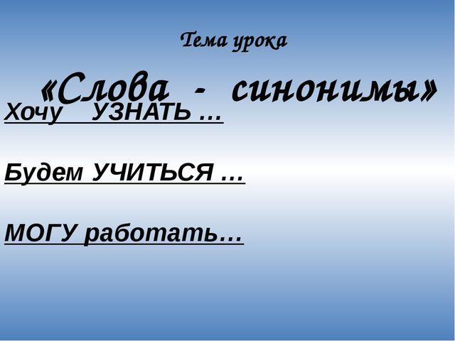 Хочу УЗНАТЬ …  Будем УЧИТЬСЯ …  МОГУ работать… Тема урока «Слова - синонимы»