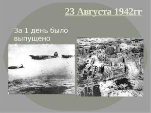 23 Августа 1942гг За 1 день было выпущено более 2000 тысяч самолето-вылетов