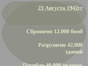 23 Августа 1942гг Сброшено 12.000 бомб Разрушено 42.000 зданий Погибло 40.000