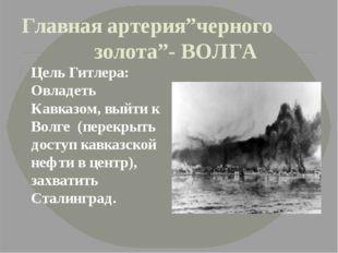 """Главная артерия""""черного золота""""- ВОЛГА Цель Гитлера: Овладеть Кавказом, выйти"""