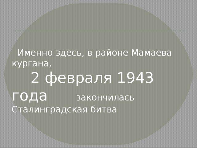 Именно здесь, в районе Мамаева кургана, 2 февраля 1943 года закончилась Стал...