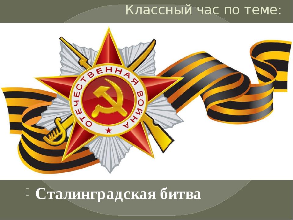 Классный час по теме: Сталинградская битва