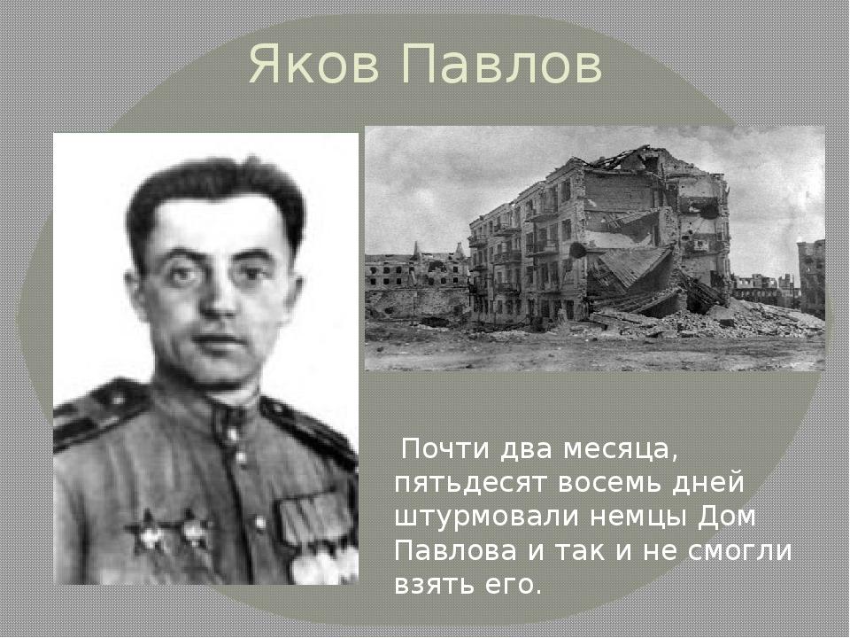Яков Павлов Почти два месяца, пятьдесят восемь дней штурмовали немцы Дом Павл...