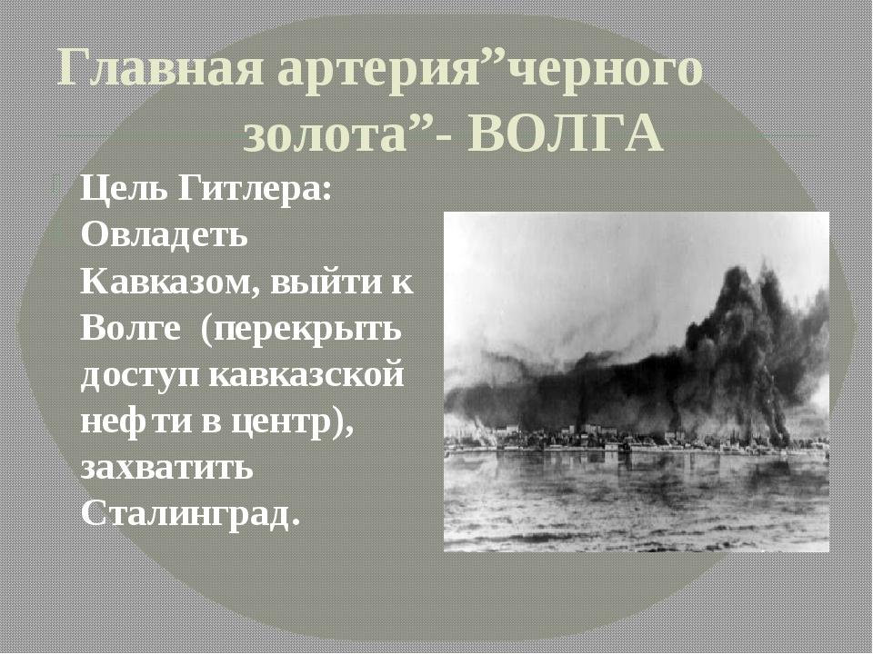 """Главная артерия""""черного золота""""- ВОЛГА Цель Гитлера: Овладеть Кавказом, выйти..."""
