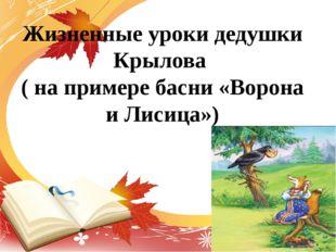 Жизненные уроки дедушки Крылова ( на примере басни «Ворона и Лисица»)