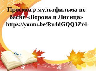 Просмотр мультфильма по басне «Ворона и Лисица» https://youtu.be/Ru4dGQQ3Zr4