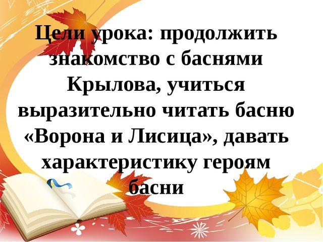 Цели урока: продолжить знакомство с баснями Крылова, учиться выразительно чит...