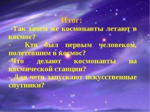 Итог: -Так зачем же космонавты летают в космос? Кто был первым человеком, по