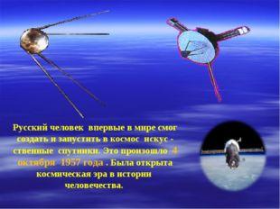 Русский человек впервые в мире смог создать и запустить в космос искус - стве