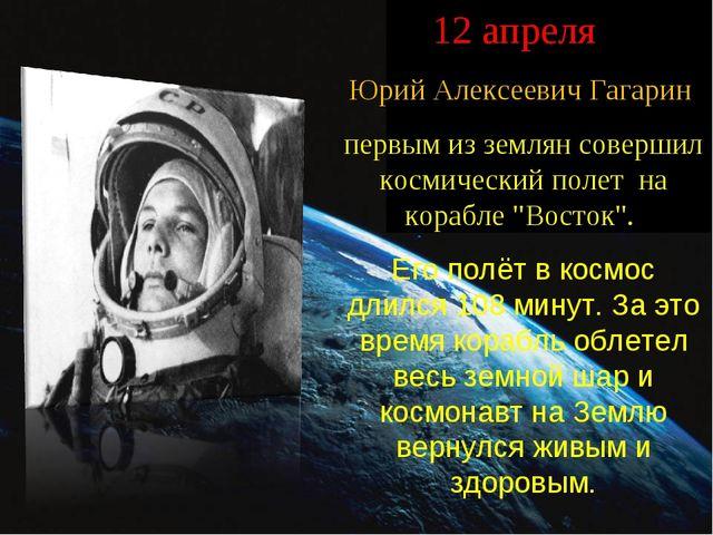 12 апреля Юрий Алексеевич Гагарин первым из землян совершил космический поле...