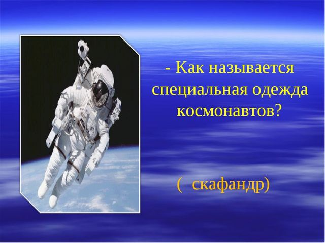- Как называется специальная одежда космонавтов? ( скафандр)