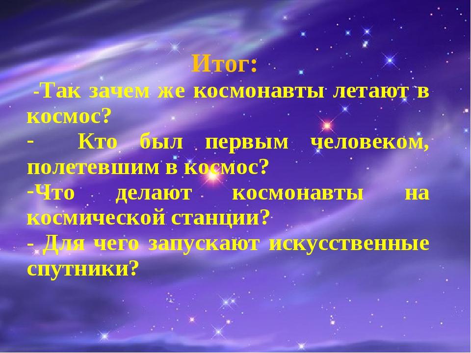Итог: -Так зачем же космонавты летают в космос? Кто был первым человеком, по...
