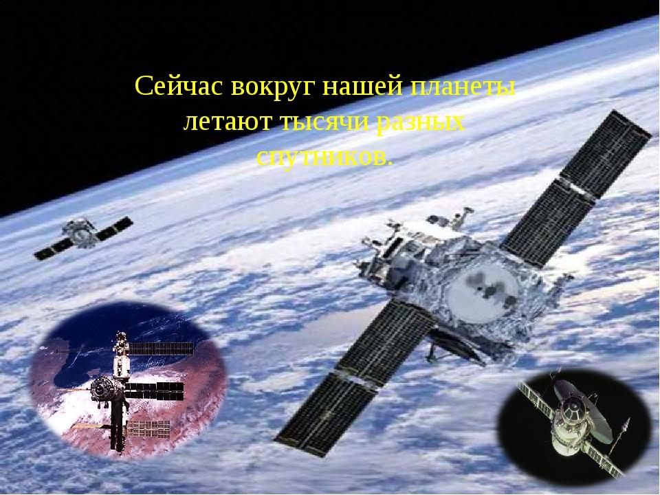 Сейчас вокруг нашей планеты летают тысячи разных спутников.