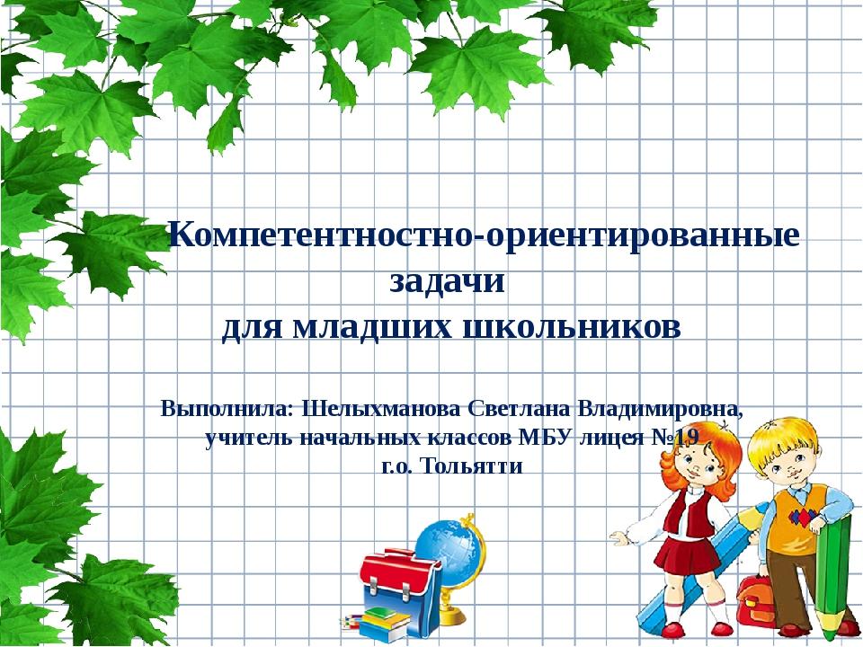 Компетентностно-ориентированные задачи для младших школьников Выполнила: Шел...