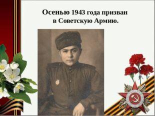 Осенью 1943 года призван в Советскую Армию.