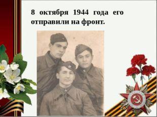 8 октября 1944 года его отправили на фронт.