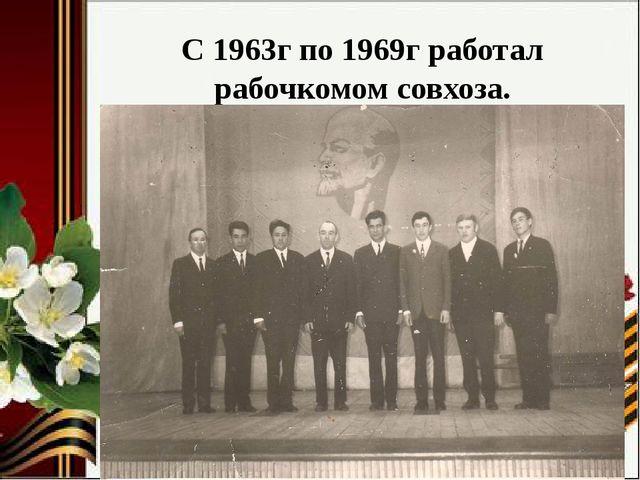 С 1963г по 1969г работал рабочкомом совхоза.