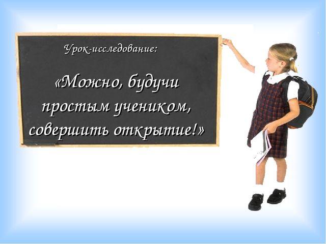 Урок-исследование: «Можно, будучи простым учеником, совершить открытие!»