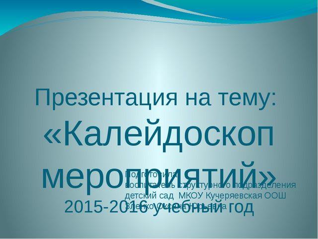 Презентация на тему: «Калейдоскоп мероприятий» 2015-2016 учебный год Подготов...