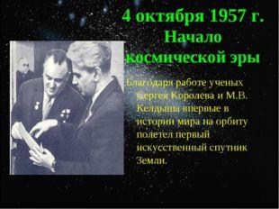 4 октября 1957 г. Начало космической эры Благодаря работе ученых Сергея Корол