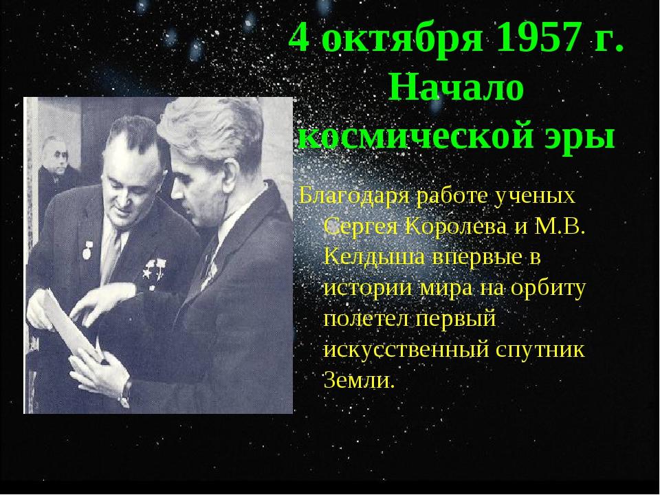4 октября 1957 г. Начало космической эры Благодаря работе ученых Сергея Корол...