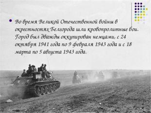Во время Великой Отечественной войны в окрестностях Белгорода шли кровопролит