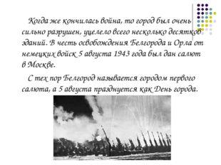 Когда же кончилась война, то город был очень сильно разрушен, уцелело всего