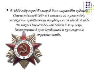 В1980 годугород Белгород был награждёнорденом Отечественной войны I степен