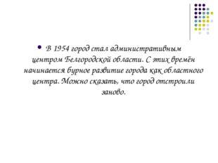 В1954город стал административным центромБелгородской области. С этих времё