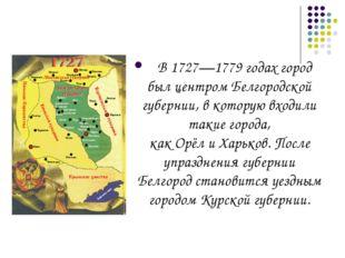 В1727—1779 годахгород был центромБелгородской губернии, в которую входили