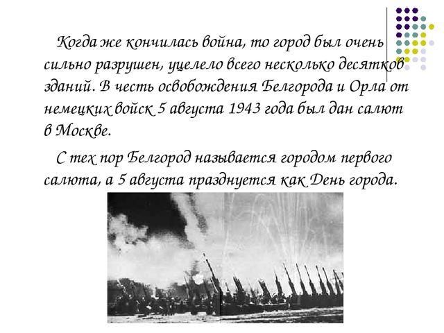 Когда же кончилась война, то город был очень сильно разрушен, уцелело всего...