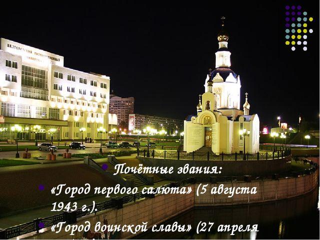 Почётные звания: «Город первого салюта» (5 августа 1943г.). «Город воинской...