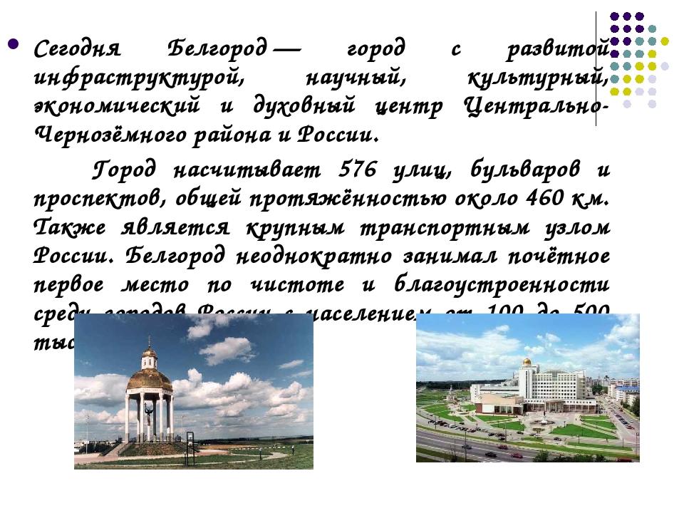 Сегодня Белгород— город с развитой инфраструктурой, научный, культурный, эко...