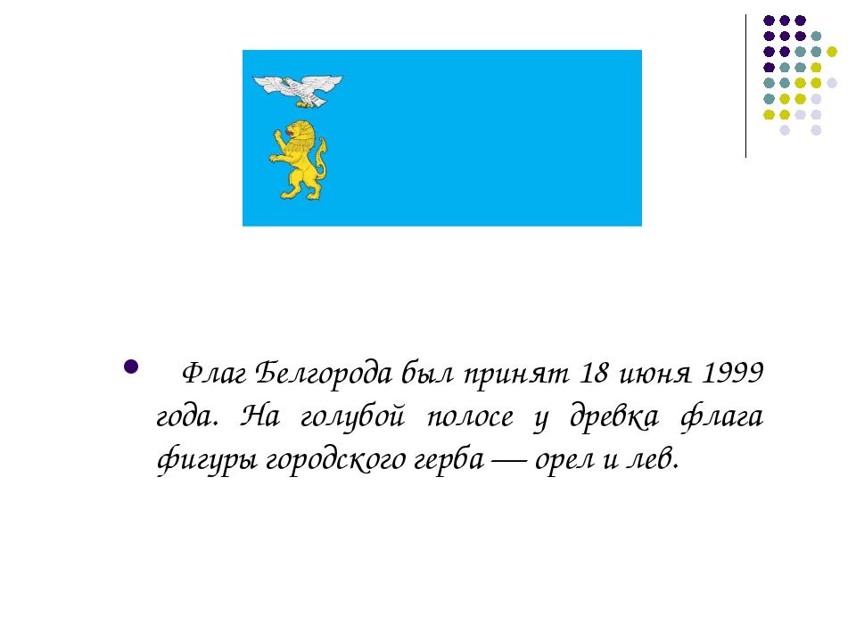 Флаг Белгорода был принят 18 июня 1999 года. На голубой полосе у древка флаг...