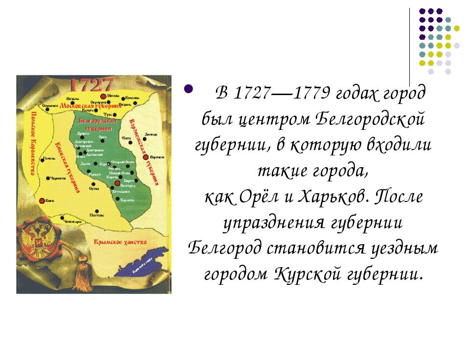 В1727—1779 годахгород был центромБелгородской губернии, в которую входили...