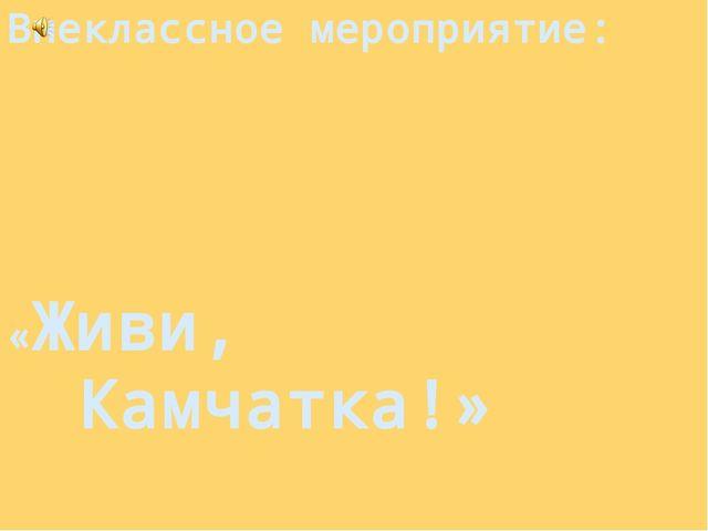 Внеклассное мероприятие: «Живи, Камчатка!»