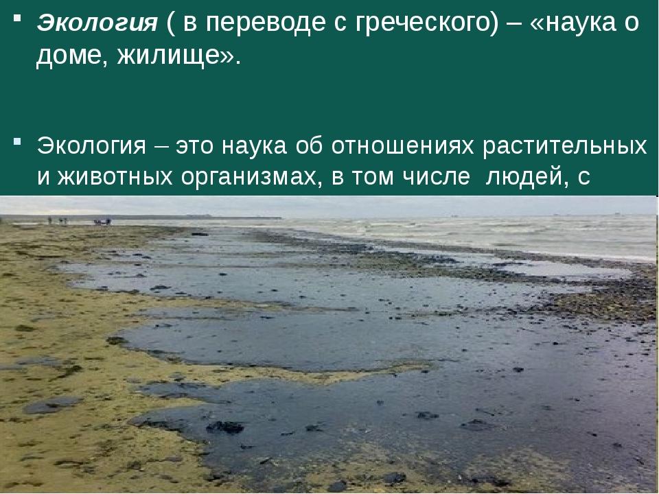 Экология ( в переводе с греческого) – «наука о доме, жилище». Экология – это...